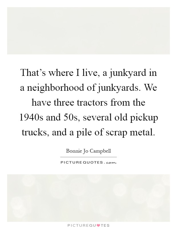 That's where I live, a junkyard in a neighborhood of junkyards. We have three tractors from the 1940s and  50s, several old pickup trucks, and a pile of scrap metal Picture Quote #1