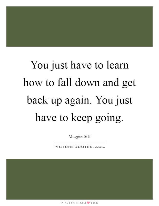 You just have to learn how to fall down and get back up again. You just have to keep going Picture Quote #1