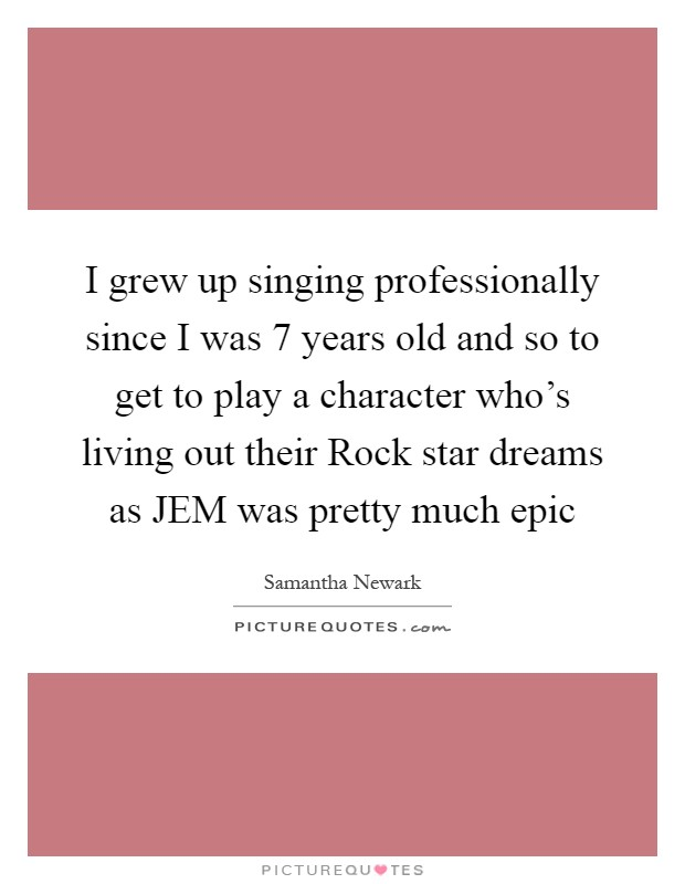 I grew up singing professionally since I was 7 years old and so to get to play a character who's living out their Rock star dreams as JEM was pretty much epic Picture Quote #1