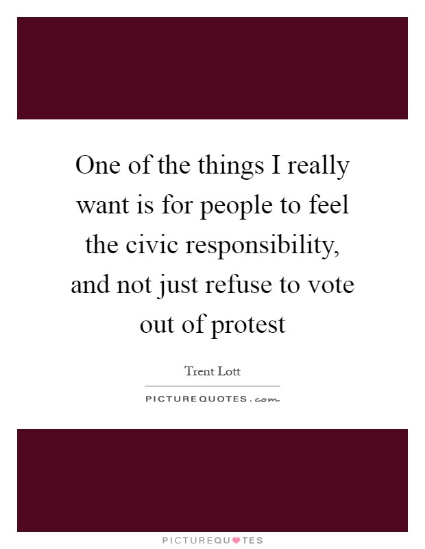One of the things I really want is for people to feel the civic responsibility, and not just refuse to vote out of protest Picture Quote #1