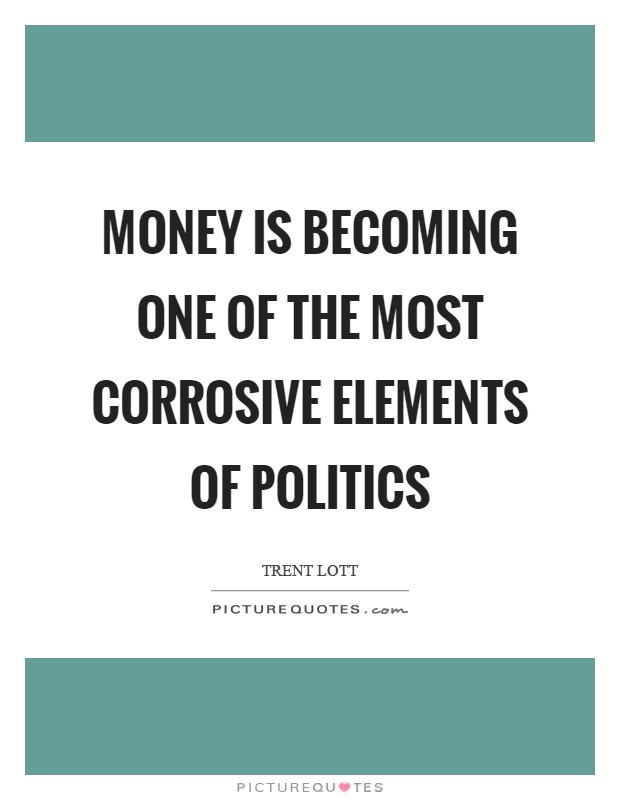 Money is becoming one of the most corrosive elements of politics Picture Quote #1