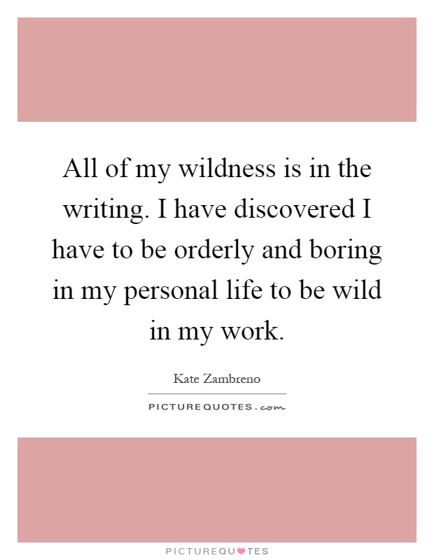 All of my wildness is in the writing. I have discovered I have to be orderly and boring in my personal life to be wild in my work Picture Quote #1