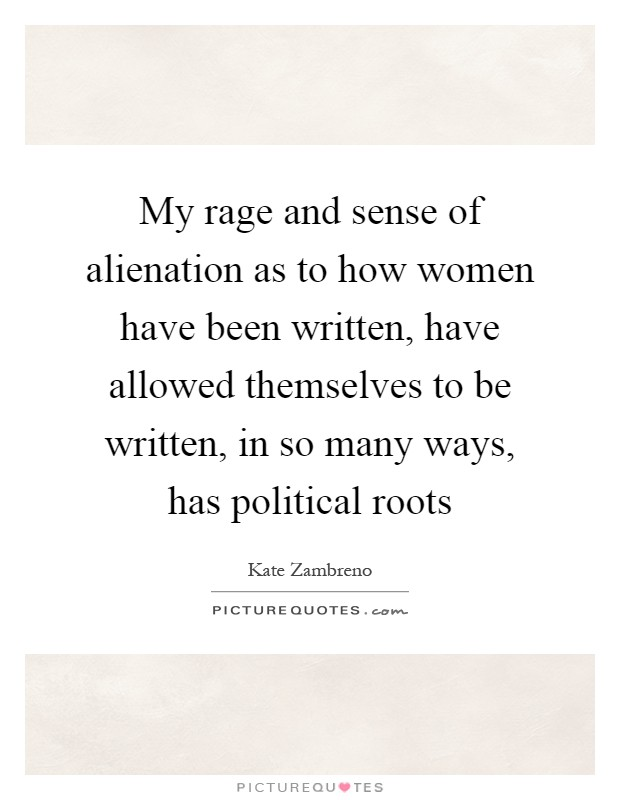 My rage and sense of alienation as to how women have been written, have allowed themselves to be written, in so many ways, has political roots Picture Quote #1