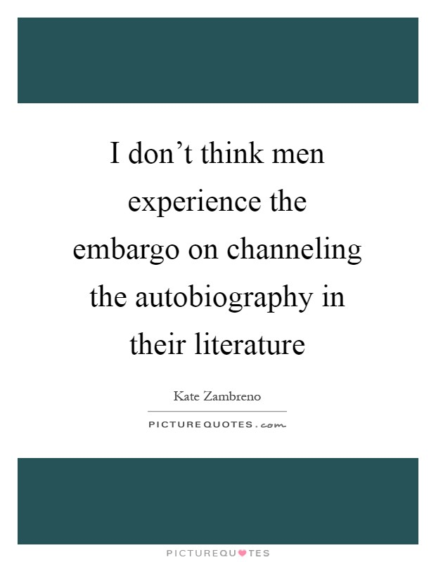 I don't think men experience the embargo on channeling the autobiography in their literature Picture Quote #1