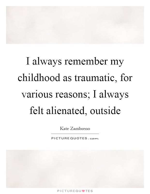 I always remember my childhood as traumatic, for various reasons; I always felt alienated, outside Picture Quote #1