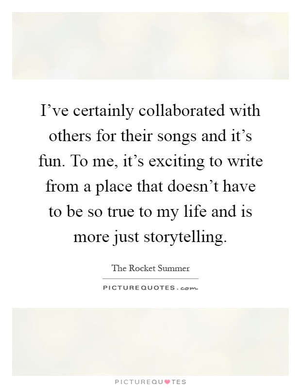 I've certainly collaborated with others for their songs and it's fun. To me, it's exciting to write from a place that doesn't have to be so true to my life and is more just storytelling Picture Quote #1