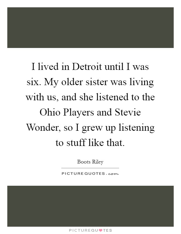 I lived in Detroit until I was six. My older sister was living with us, and she listened to the Ohio Players and Stevie Wonder, so I grew up listening to stuff like that Picture Quote #1