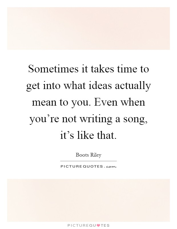 Sometimes it takes time to get into what ideas actually mean to you. Even when you're not writing a song, it's like that Picture Quote #1