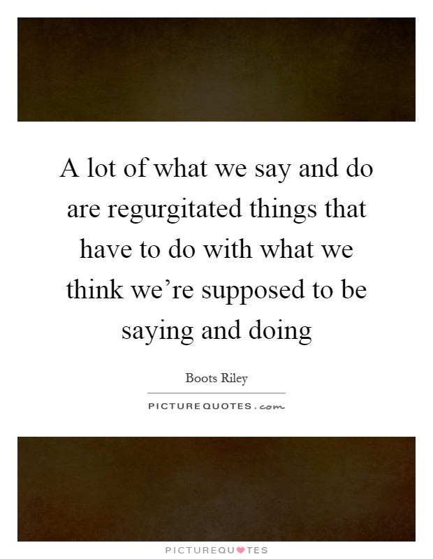 A lot of what we say and do are regurgitated things that have to do with what we think we're supposed to be saying and doing Picture Quote #1