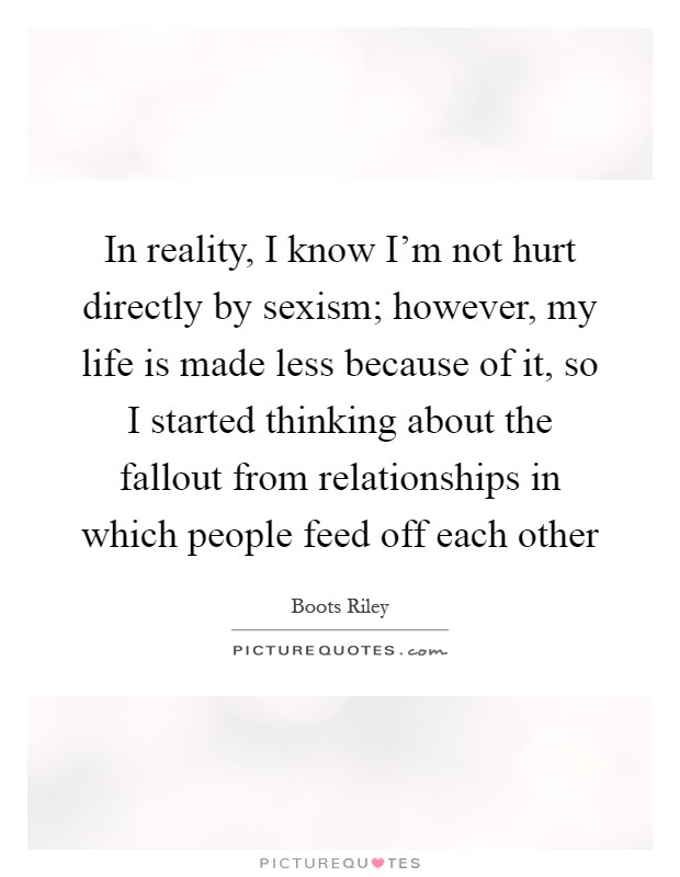 In reality, I know I'm not hurt directly by sexism; however, my life is made less because of it, so I started thinking about the fallout from relationships in which people feed off each other Picture Quote #1