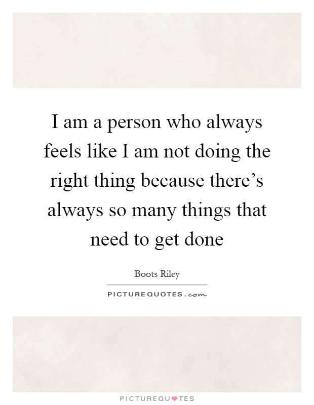 I am a person who always feels like I am not doing the right thing because there's always so many things that need to get done Picture Quote #1