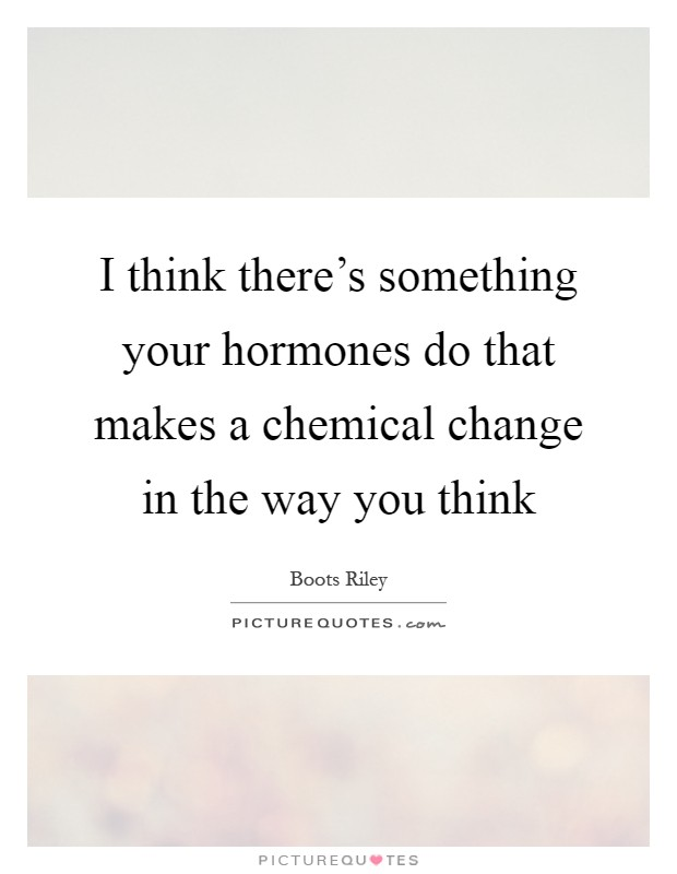 I think there's something your hormones do that makes a chemical change in the way you think Picture Quote #1