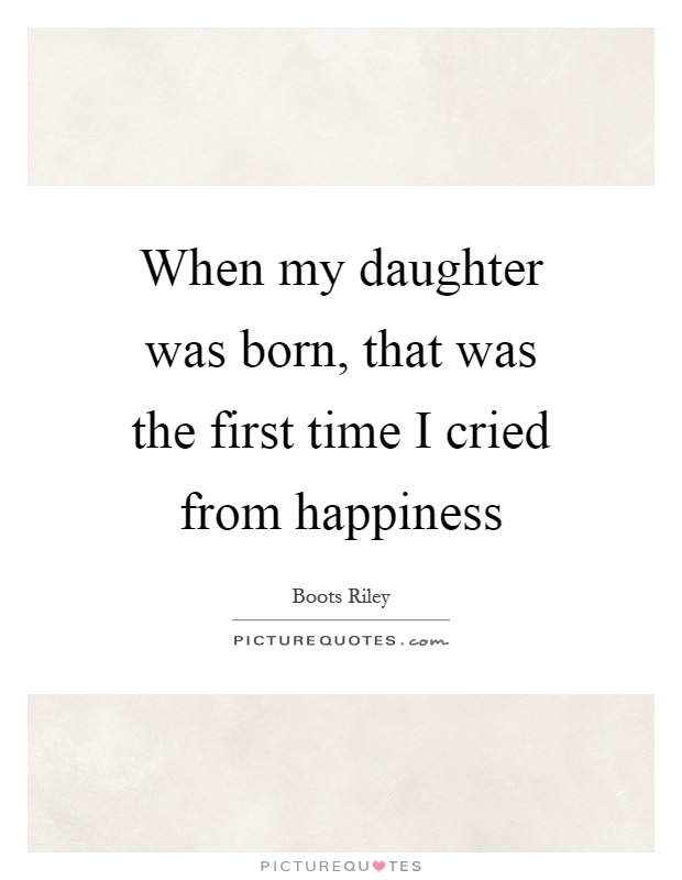 When my daughter was born, that was the first time I cried from happiness Picture Quote #1