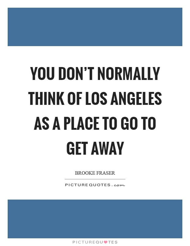 You don't normally think of Los Angeles as a place to go to get away Picture Quote #1
