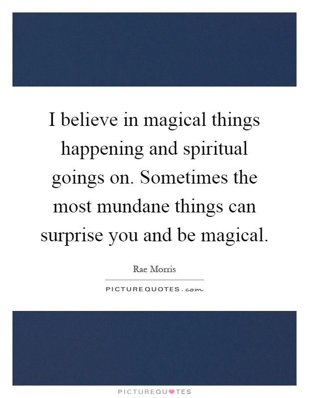 I believe in magical things happening and spiritual goings on. Sometimes the most mundane things can surprise you and be magical Picture Quote #1