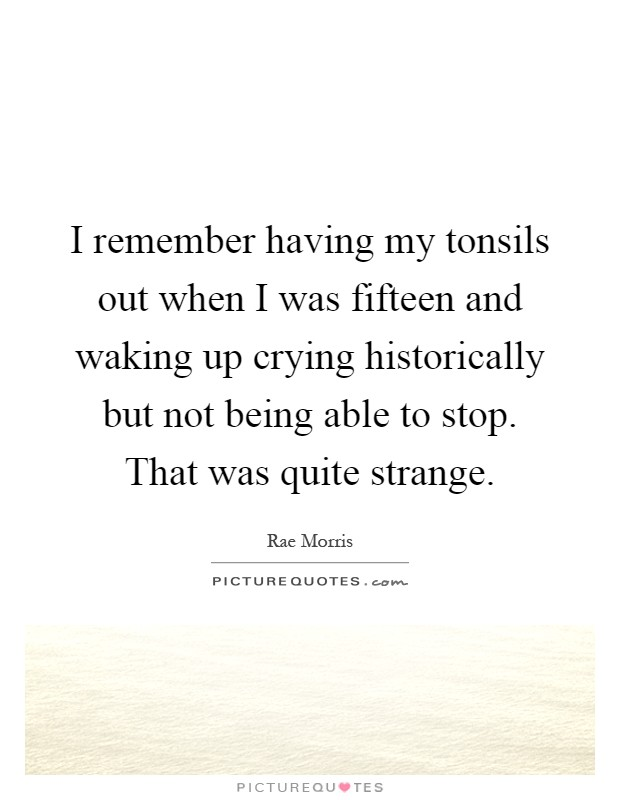 I remember having my tonsils out when I was fifteen and waking up crying historically but not being able to stop. That was quite strange Picture Quote #1