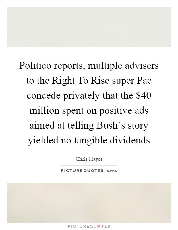 Politico reports, multiple advisers to the Right To Rise super Pac concede privately that the $40 million spent on positive ads aimed at telling Bush`s story yielded no tangible dividends Picture Quote #1
