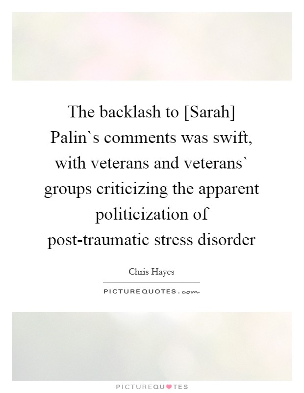 The backlash to [Sarah] Palin`s comments was swift, with veterans and veterans` groups criticizing the apparent politicization of post-traumatic stress disorder Picture Quote #1
