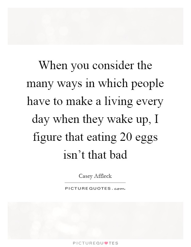 When you consider the many ways in which people have to make a living every day when they wake up, I figure that eating 20 eggs isn't that bad Picture Quote #1