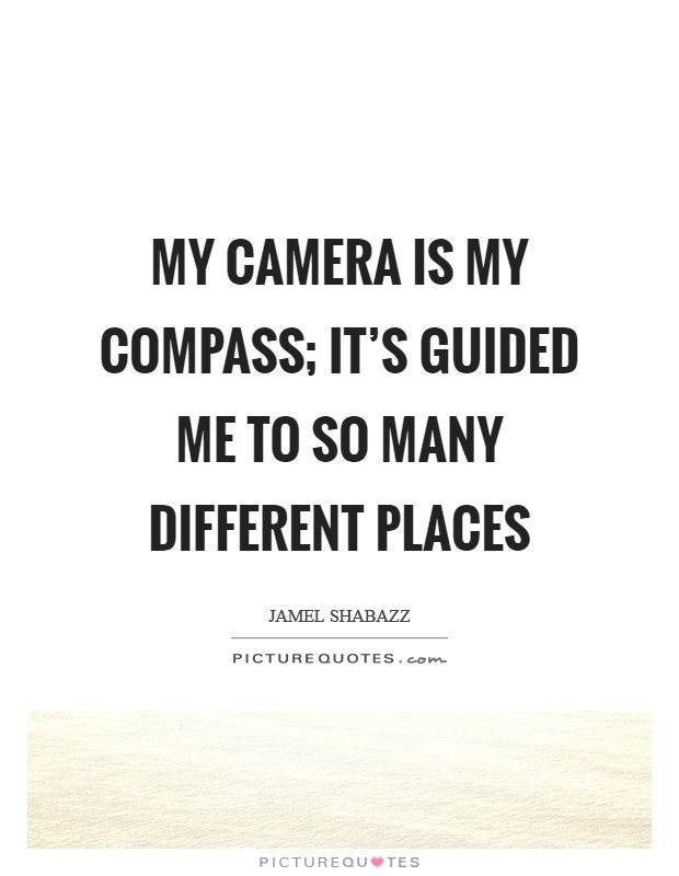 My camera is my compass; it's guided me to so many different places Picture Quote #1