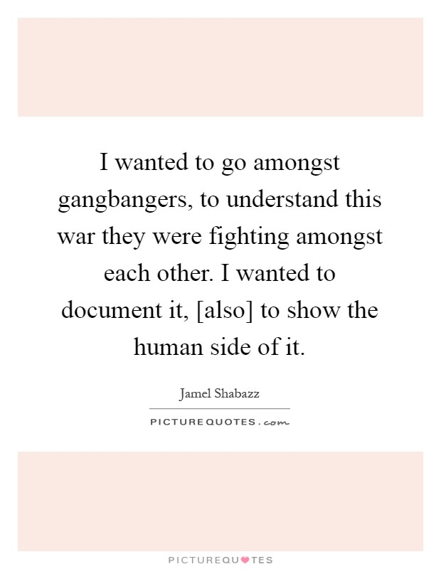 I wanted to go amongst gangbangers, to understand this war they were fighting amongst each other. I wanted to document it, [also] to show the human side of it Picture Quote #1