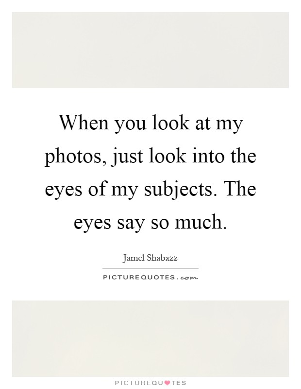 When you look at my photos, just look into the eyes of my subjects. The eyes say so much Picture Quote #1