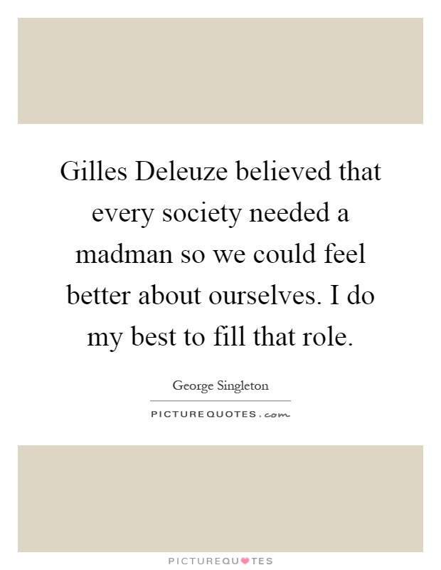 Gilles Deleuze believed that every society needed a madman so we could feel better about ourselves. I do my best to fill that role Picture Quote #1