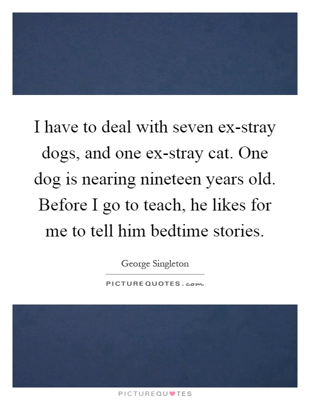 I have to deal with seven ex-stray dogs, and one ex-stray cat. One dog is nearing nineteen years old. Before I go to teach, he likes for me to tell him bedtime stories Picture Quote #1