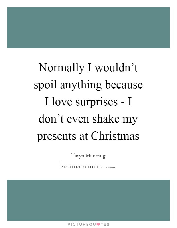 Normally I wouldn't spoil anything because I love surprises - I don't even shake my presents at Christmas Picture Quote #1