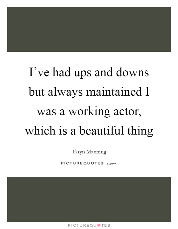 I've had ups and downs but always maintained I was a working actor, which is a beautiful thing Picture Quote #1