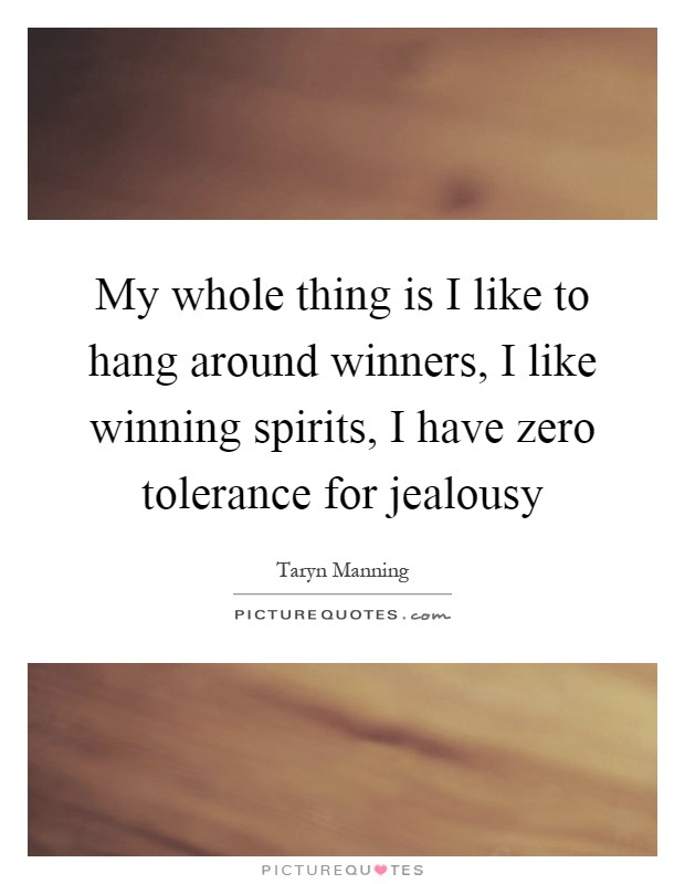 My whole thing is I like to hang around winners, I like winning spirits, I have zero tolerance for jealousy Picture Quote #1
