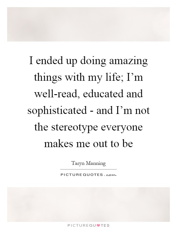 I ended up doing amazing things with my life; I'm well-read, educated and sophisticated - and I'm not the stereotype everyone makes me out to be Picture Quote #1