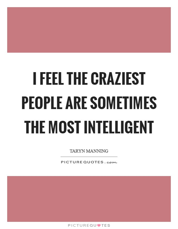 I feel the craziest people are sometimes the most intelligent Picture Quote #1