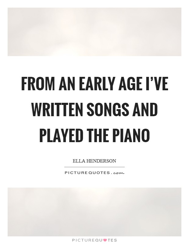 From an early age I've written songs and played the piano Picture Quote #1