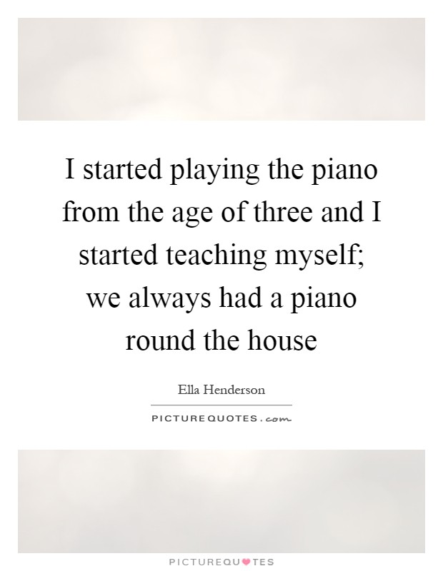 I started playing the piano from the age of three and I started teaching myself; we always had a piano round the house Picture Quote #1