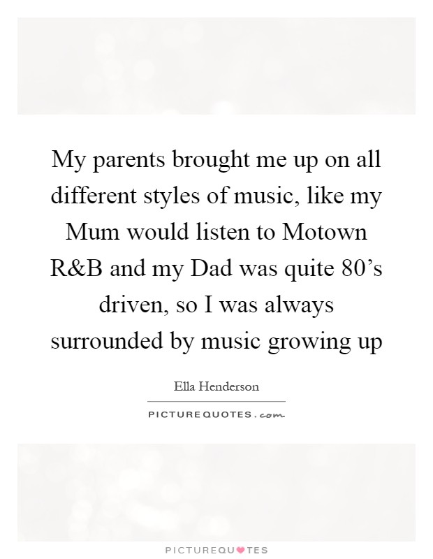 My parents brought me up on all different styles of music, like my Mum would listen to Motown R Picture Quote #1