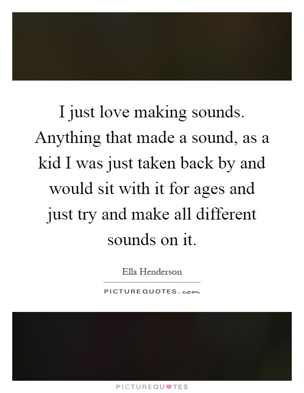 I just love making sounds. Anything that made a sound, as a kid I was just taken back by and would sit with it for ages and just try and make all different sounds on it Picture Quote #1