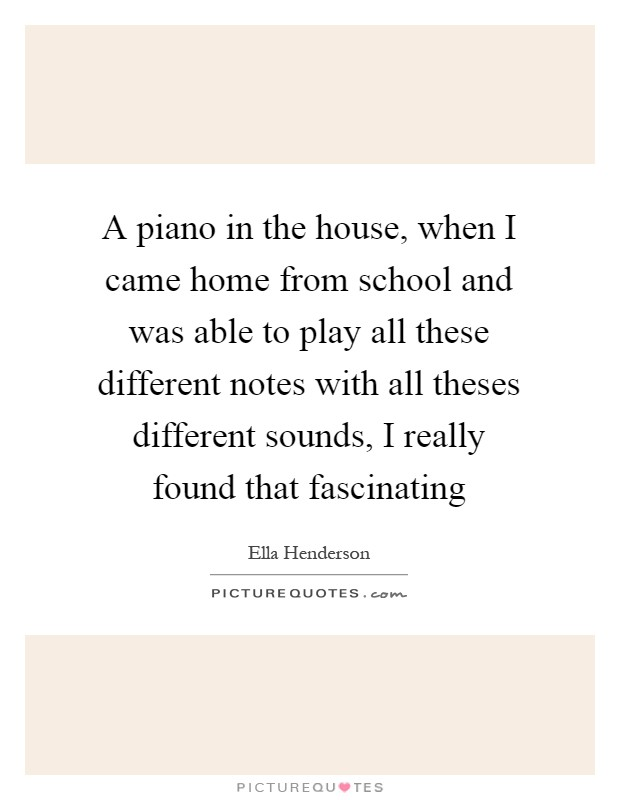 A piano in the house, when I came home from school and was able to play all these different notes with all theses different sounds, I really found that fascinating Picture Quote #1