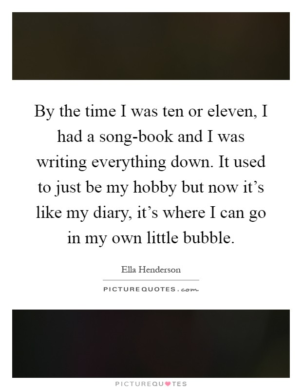 By the time I was ten or eleven, I had a song-book and I was writing everything down. It used to just be my hobby but now it's like my diary, it's where I can go in my own little bubble Picture Quote #1