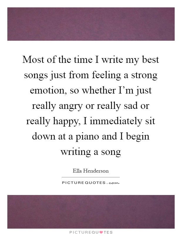 Most of the time I write my best songs just from feeling a strong emotion, so whether I'm just really angry or really sad or really happy, I immediately sit down at a piano and I begin writing a song Picture Quote #1