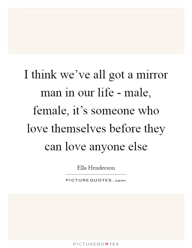 I think we've all got a mirror man in our life - male, female, it's someone who love themselves before they can love anyone else Picture Quote #1