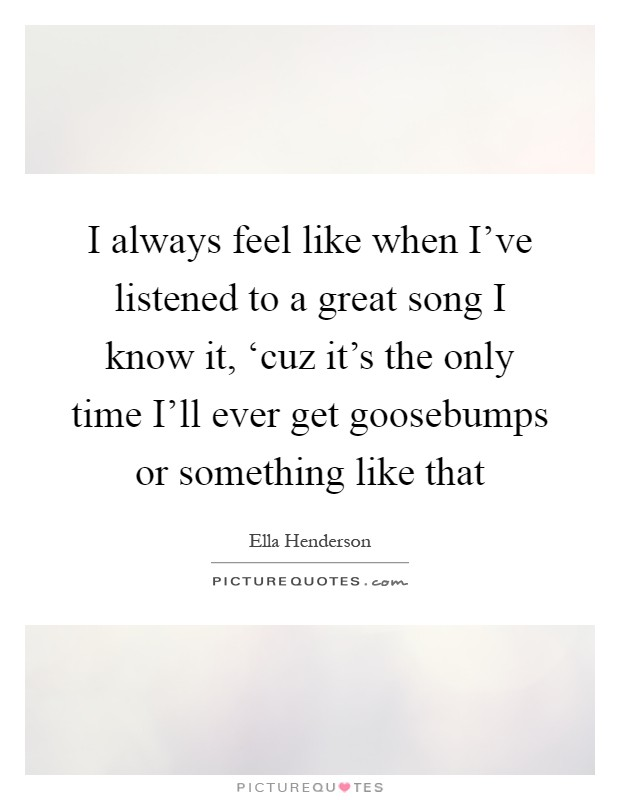 I always feel like when I've listened to a great song I know it, 'cuz it's the only time I'll ever get goosebumps or something like that Picture Quote #1