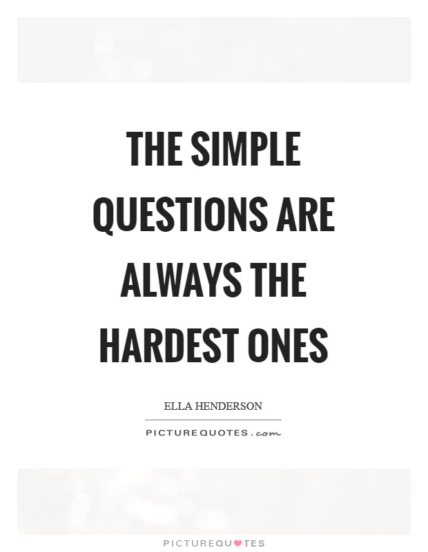 The simple questions are always the hardest ones Picture Quote #1