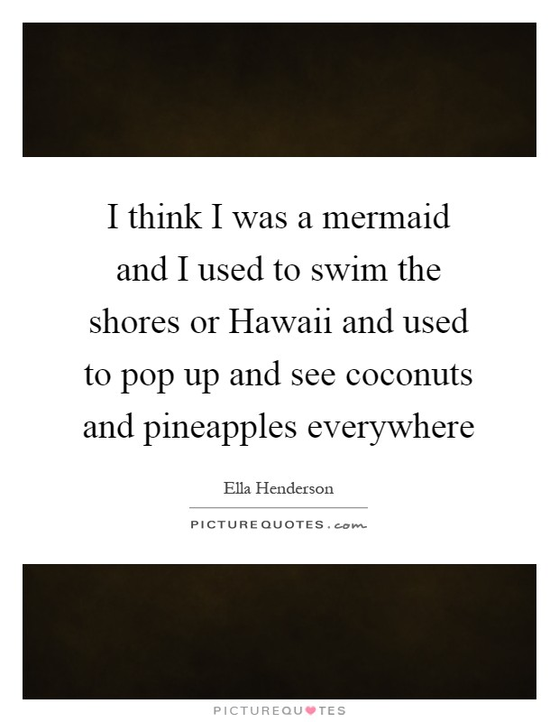 I think I was a mermaid and I used to swim the shores or Hawaii and used to pop up and see coconuts and pineapples everywhere Picture Quote #1