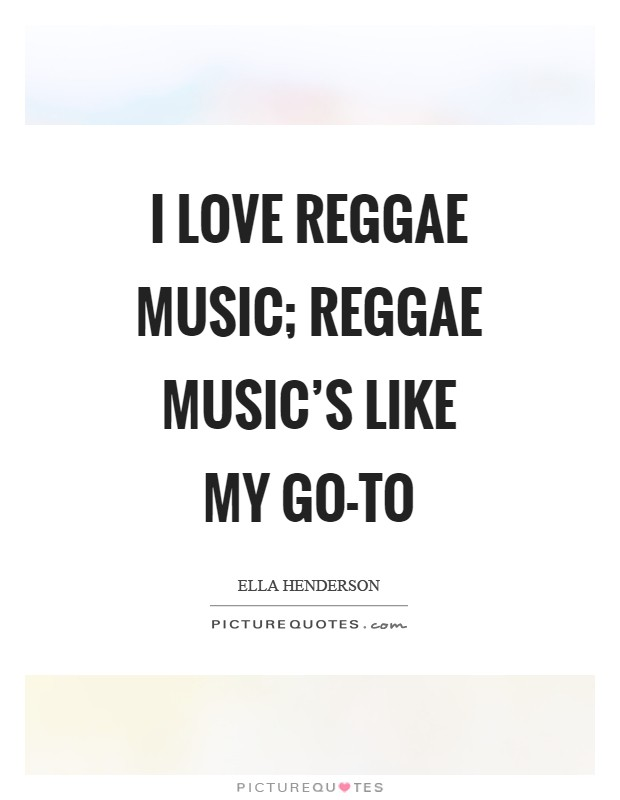 I love reggae music; reggae music's like my go-to Picture Quote #1