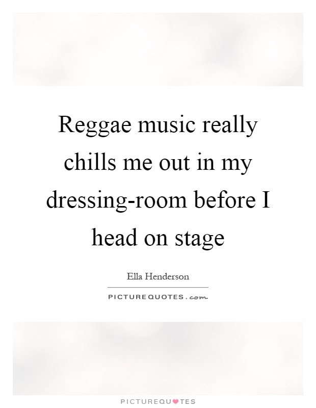 Reggae music really chills me out in my dressing-room before I head on stage Picture Quote #1
