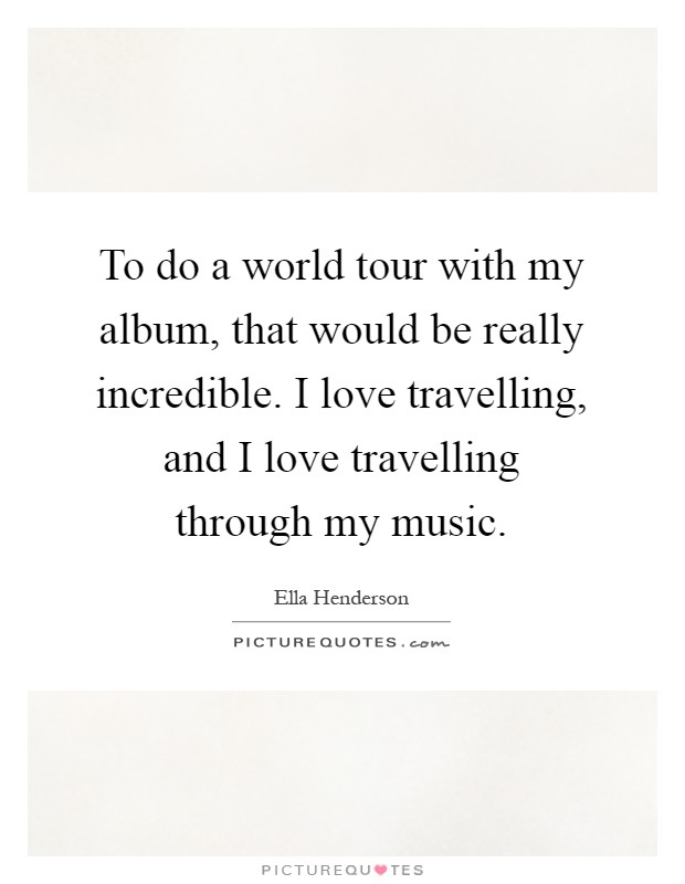 To do a world tour with my album, that would be really incredible. I love travelling, and I love travelling through my music Picture Quote #1