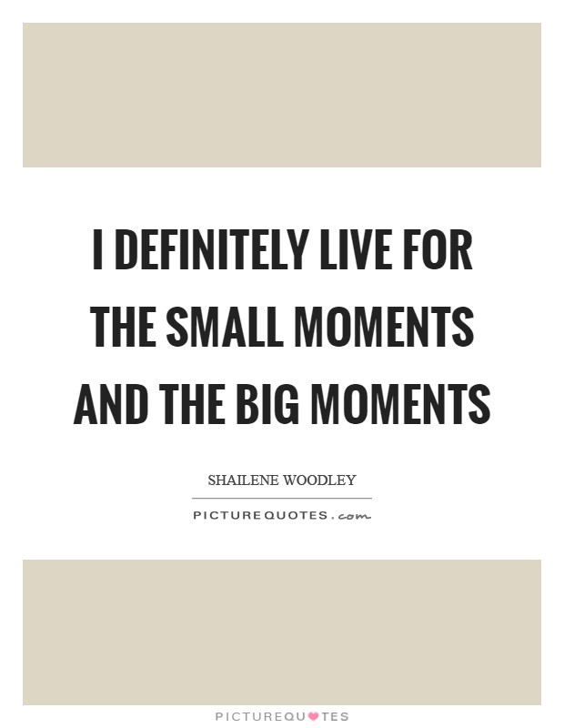 I definitely live for the small moments and the big moments Picture Quote #1