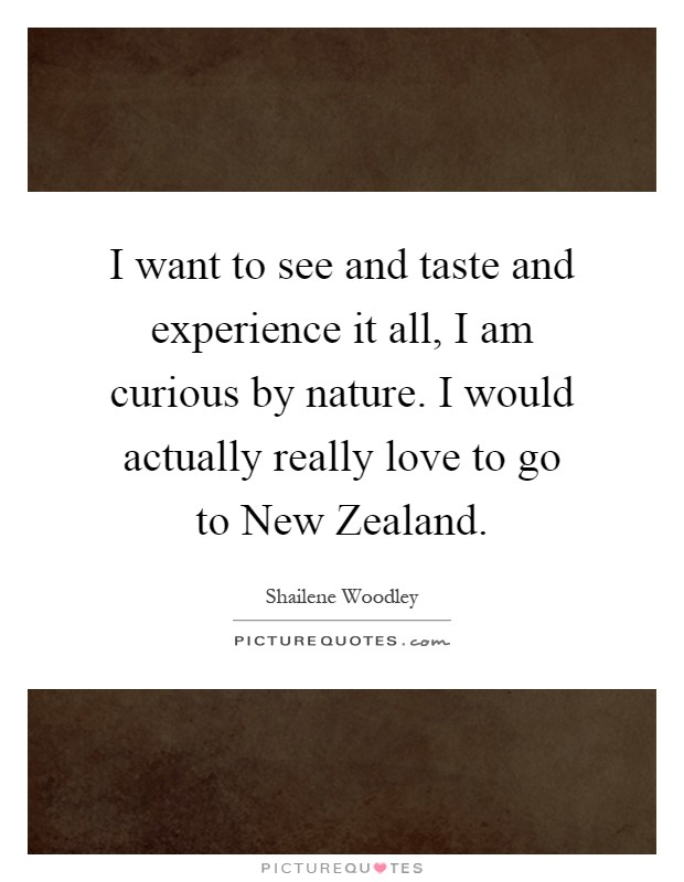 I want to see and taste and experience it all, I am curious by nature. I would actually really love to go to New Zealand Picture Quote #1