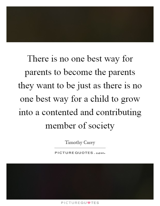 There is no one best way for parents to become the parents they want to be just as there is no one best way for a child to grow into a contented and contributing member of society Picture Quote #1